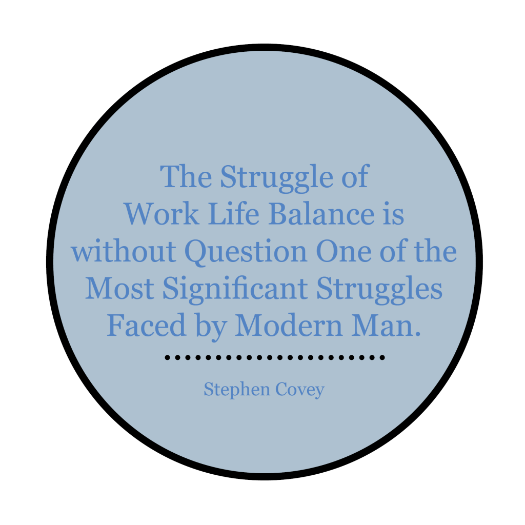 """The struggle of work life balance is without question one of the most significant struggles faced by modern man.""   - Stephen Covey"